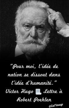 """""""Pour moi, l'idée de nation se dissout dans l'idée d'humanité."""" Victor Hugo  Lettre à Robert Poehlen"""