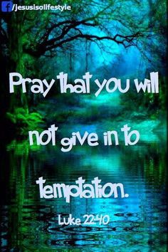 Pray that you will not give into temptation