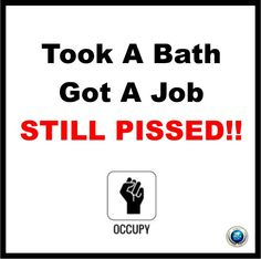Took a bath. Got a job. Still Pissed!