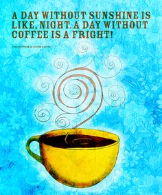 A day without sunshine is like, night.  A day with coffee is a fright! What My Coffee said to me on Behance