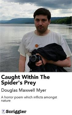 Caught Within The Spider's Prey by Douglas Maxwell Myer https://scriggler.com/detailPost/story/47459 A horror poem which inflicts amongst nature
