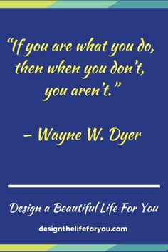 """""""If you are what you do, then when you don't, you aren't."""" — Wayne W. Dyer"""