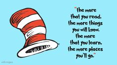 """The more that you read, the more things you will know. The more that you learn, the more places you'll go."" --Dr. Seuss classroom poster"