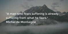 """""""A man who fears suffering is already suffering from what he fears."""" Michel de Montaigne"""