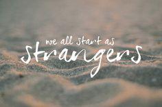 We all start as strangers.