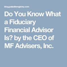 Do You Know What a Fiduciary Financial Advisor Is? by the CEO of MF Advisers, Inc.