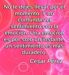 No te dejes llevar por el momento...  Cesar Pérez  #SoloParaTi #emoción #inspiración #sentimientos #confusión #quote #palabras #notas #notes #citas