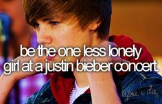 Be the One Less Lonely Girl at a Justin Bieber concert. Omg, I would seriously like have a heart attack or something