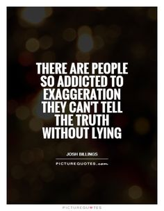 There are people so addicted to exaggeration they can't tell the truth without lying. Picture Quotes.