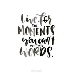 Live for the moments you can\'t put into words