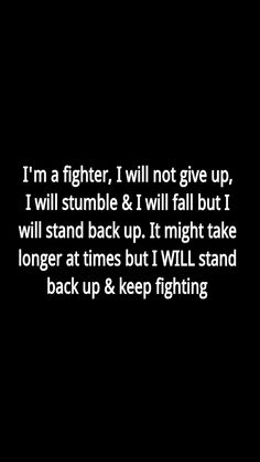 I'm a fighter, I will not give up, I will stumble and I will fall but I will stand back up. It might take longer at times but I WILL stand back up and keep fighting. So fuck what you say and think! Mark my words I'm coming back stronger. Great Quotes, Quotes To Live By, Me Quotes, Motivational Quotes, Inspirational Quotes, Not Giving Up Quotes, Im Back Quotes, The Words, Quotes Fighting