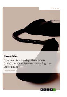 Customer Relationship Management (CRM) und CRM-Systeme. Vorschläge zur Optimierung. GRIN: http://grin.to/smrbe Amazon: http://grin.to/2bm14