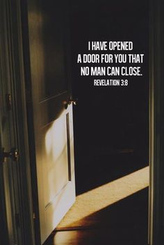 Revelation 3:8 I know your deeds. See, I have placed before you an open door that no one can shut. I know that you have little strength, yet you have kept my word and have not denied my name.
