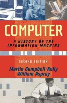 Computer: A History Of The Information Machine (Sloan Technology) by Martin Campbell-Kelly, http://www.amazon.com/