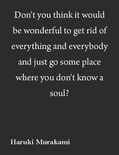 """""""Don't you think it would be wonderful to get rid of everything and everybody and just go some place where you don't know a soul? Quotable Quotes, Book Quotes, Words Quotes, Wise Words, Me Quotes, Sayings, Author Quotes, Haruki Murakami, Change Quotes"""