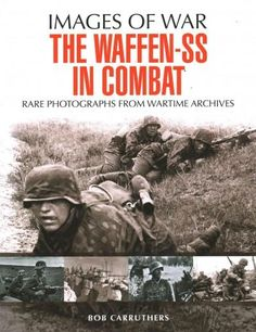 The Waffen-SS in Combat: Rare Photographs from Wartime Archives