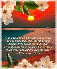 """""""And I shall prove to be with you wherever  you do walk, and I shall cut off all your  enemies from before you, and I shall  certainly make for you a name like the name  of the great ones that are upon the earth."""" ~ 1 Chronicles 17:8 ~ Thank You, Lord."""
