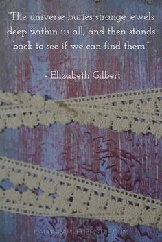 Quote: The universe buries strange jewels deep within us all, and then stands back to see if we can find them. Elizabeth Gilbert   Lesson: Live creatively among your own gifts.