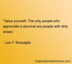 Value yourself. The only people who appreciate a doormat are people with dirty shoes. Leo F. Buscaglia