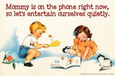 """Things Moms Never Hear: """"Mommy is on the phone right now, so let's entertain ourselves quietly."""""""