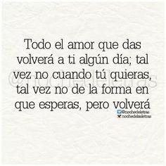Todo el amor que das volverá a ti algún día; tal vez no cuando tu quieras, tal vez no de la forma en que esperas, pero volverá.