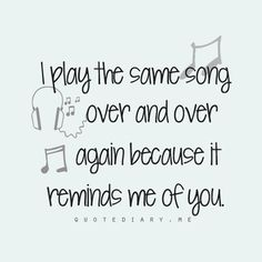 i play the same song over and over again because it reminds me of you