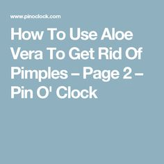How To Use Aloe Vera To Get Rid Of Pimples – Page 2 – Pin O' Clock