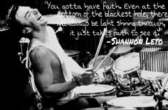 Thirty Seconds To Mars' own Shannon Leto gives us his take on having faith in this quote. We all know he's not a man of many words, but this is quite lovely. Way to go, Shanimal. :)