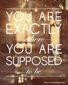 You are exactly where you are supposed to be.