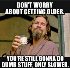 Don't worry about getting older.