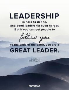 """""""Leadership is hard to define, and good leadership even harder. But if you can get people to follow you to the ends of the earth,you are a great leader."""" — Indra Nooyi"""