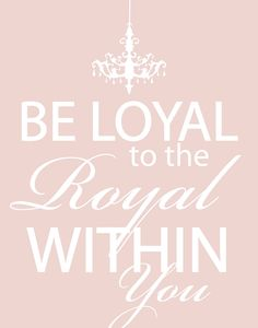 Darcy Patterson Design Photography: Printable - Be the Loyal to the Royal within You