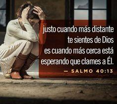 Justo cuando mas distante te sientes de Dios es cuando mas cerca está esperando que clames a El.  Sal 40.13