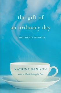 The Gift of an Ordinary Day / Katrina Kenison - every mother will feel this book deeply; what a gifted writer.