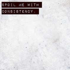 spoil me with consistency - pretty sure he didn't even know what that was.