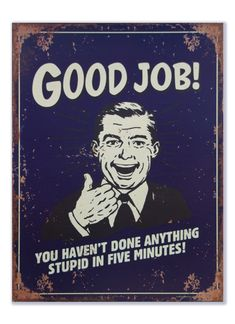 Good Job - You haven't done anything stupid in five minutes | Humor | Signs of Time