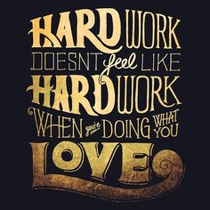 // Hard Work Doesn't Feel Like Hard Work When You're Doing What You Love.
