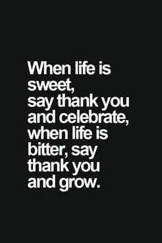 When life is sweet, say THANK YOU and celebrate, when life if bitter, say THANK YOU  and grow.