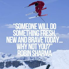 Someone will do something fresh, new and brave today...Why not you? Robin Sharma