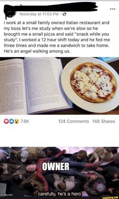 """Lwork at a small family owned Italian restaurant and my boss let's me study when we're slow so he brought me a small pizza and said """"snack while you study"""", I worked a 12 hour shift today and he fed me three times and made me a sandwich to take home. Sweet Stories, Cute Stories, Human Kindness, Touching Stories, Faith In Humanity Restored, Stupid Funny Memes, Funny Tweets, Wholesome Memes, Really Funny"""