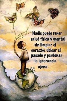 Nadie puede tener salud física y mental sin limpiar el corazón, ubicar el pasado y perdonar la ignorancia ajena ... :) !!!
