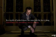 """""""In a world of locked doors, the man with the key is king. And honey, you should see me in a crown."""""""