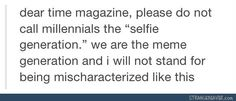 Funny tumblr post; unfortunately as a whole we ARE the selfie generation, a burden we all bear. If only we were the meme generation, some hope in humanity could be restored..... Or lost lol.