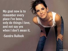 My goal now is to remember every place I've been, only do things I love and not say yes when I don't mean it. - Sandra Bullock