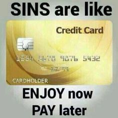 Sins are like credit card ENJOY NOW PAY LATER/Dorothy Johnson