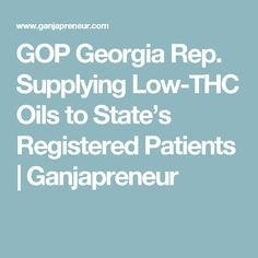 GOP Georgia Rep. Supplying Low-THC Oils to State's Registered Patients | Ganjapreneur