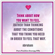 Think about how you want to feel, rather than thinking about the conditions that you think you need in order to feel that way. Abraham-Hicks Quotes (AHQ2665) #workshop