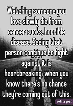 Watching someone you love slowly die from cancer sucks, horrible disease. Seeing that person continue to fight against it is heartbreaking, when you know there's no chance they're coming out of this.