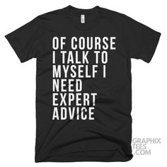 Wonderful tee Of Course I Talk to Myself I Need Expert Advice Shirt
