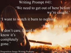 Writing Prompt #41: 'We need to get out of here before we're caught.' 'I want to watch it burn to nothing.' 'You'll go to jail.' 'I don't care, I need to know it's completely gone.'…
